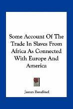 Some Account of the Trade in Slaves from Africa as Connected with Europe and America