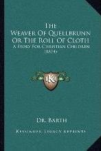 The Weaver of Quellbrunn or the Roll of Cloth the Weaver of Quellbrunn or the Roll of Cloth