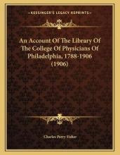 An Account of the Library of the College of Physicians of Philadelphia, 1788-1906 (1906)