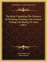 The Book Containing the Treatises of Hawking, Hunting, Coat-Armour, Fishing and Blasing of Arms (1801)