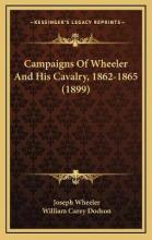 Campaigns of Wheeler and His Cavalry, 1862-1865 (1899)