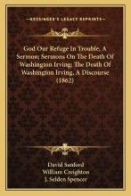 God Our Refuge in Trouble, a Sermon; Sermons on the Death of Washington Irving; The Death of Washington Irving, a Discourse (1862)