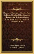 Maxims of State and a Selection from Political, Moral and Miscellaneous Thoughts and Reflections by the Right Noble Lord, the Late Lord Marquess of Ha