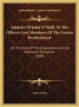 Address of John O'Neill, to the Officers and Members of the Address of John O'Neill, to the Officers and Members of the Fenian Brotherhood Fenian Brotherhood
