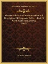 General Advice and Information for All Description of Emigrageneral Advice and Information for All Description of Emigrants to Every Part of North and South America (1825) Nts to Every Part of North and South America (1825)