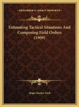 Estimating Tactical Situations and Composing Field Orders (1estimating Tactical Situations and Composing Field Orders (1909) 909)