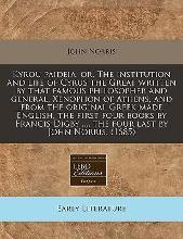 Kyrou Paideia, Or, the Institution and Life of Cyrus the Great Written by That Famous Philosopher and General, Xenophon of Athens, and from the Original Greek Made English, the First Four Books by Francis Digby ..., the Four Last by John Norris. (1685)
