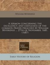 A Sermon Concerning the Excellency, and Usefulness of the Common Prayer Preached by William Beveridge ... 27th of November. 1681. (1687)