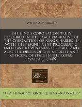 The King's Coronation Truly Described in the Exact Narrative of the Coronation of King Charles II. with the Magnificent Proceeding and Feast in Westminster-Hall. and Also the Order of the Nobility and Officers of State in the Royal Cavalcade (1689)