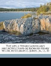 The Life, Literary Labors and Neglected Grave of Richard Henry Wilde, by Charles C. Jones, Jr., LL. D