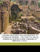 Lessons in Elementary Physiology, by Thomas H. Huxley ... Ed. for the Use of American Schools and Colleges by Frederic S. Lee ..
