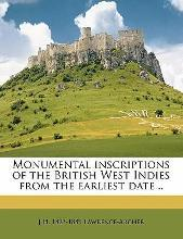 Monumental Inscriptions of the British West Indies from the Earliest Date ..