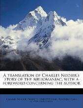 A Translation of Charles Nodier's Story of the Bibliomaniac, with a Foreword Concerning the Author