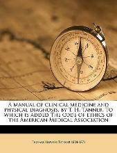 A Manual of Clinical Medicine and Physical Diagnosis, by T. H. Tanner. to Which Is Added the Code of Ethics of the American Medical Association