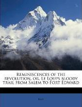 Reminiscences of the Revolution, Or, Le Loups Bloody Trail from Salem to Fort Edward