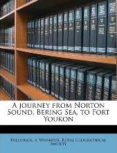 A Journey from Norton Sound, Bering Sea, to Fort Youkon