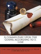 A Commentary Upon the Gospel According to S. Luke