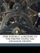 Our Republic; A History of the United States for Grammar Grades