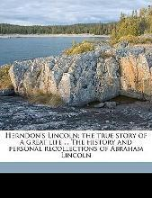 Herndon's Lincoln; The True Story of a Great Life ... the History and Personal Recollections of Abraham Lincoln Volume 2