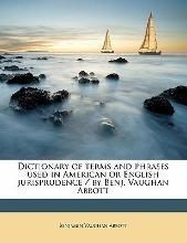 Dictionary of Terms and Phrases Used in American or English Jurisprudence / By Benj. Vaughan Abbott