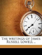 The Writings of James Russell Lowell ..