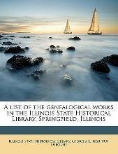 A List of the Genealogical Works in the Illinois State Historical Library, Springfield, Illinois