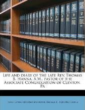 Life and Diary of the Late REV. Thomas B. Hanna, A.M., Pastor of the Associate Congregation of Clinton, Pa