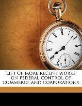 List of More Recent Works on Federal Control of Commerce and Corporations