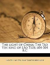 The Light of China; The Tao Teh King of Lao Tsze; 604-504 B.C