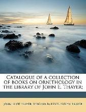 Catalogue of a Collection of Books on Ornithology in the Library of John E. Thayer;