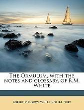 The Ormulum, with the Notes and Glossary, of R.M. White Volume 1