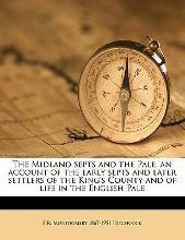 The Midland Septs and the Pale, an Account of the Early Septs and Later Settlers of the King's County and of Life in the English Pale