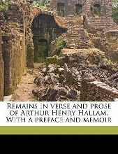 Remains in Verse and Prose of Arthur Henry Hallam. with a Preface and Memoir