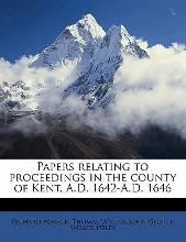 Papers Relating to Proceedings in the County of Kent, A.D. 1642-A.D. 1646