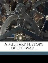A Military History of the War ..