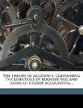 The Theory of Accounts; Containing the Essentials of Bookkeeping and Forms of Higher Accounting ..