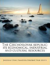 The Czechoslovak Republic; Its Economical, Industrial and Cultural Resources