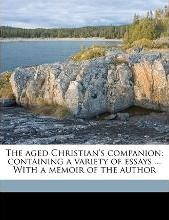 The Aged Christian's Companion; Containing a Variety of Essays ... with a Memoir of the Author