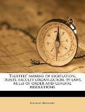 Trustees' Manual of Legislation, Trusts, Faculty Organization, By-Laws, Rules of Order and General Resolutions