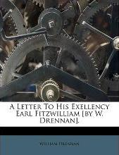 A Letter to His Exellency Earl Fitzwilliam [By W. Drennan].