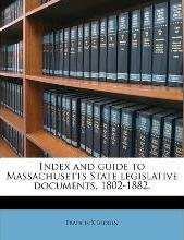 Index and Guide to Massachusetts State Legislative Documents, 1802-1882.