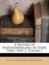 A History of Northumberland, in Three Parts, Part 2, Volume 1