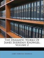 The Dramatic Works of James Sheridan Knowles, Volume 2