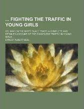 Fighting the Traffic in Young Girls; Or, War on the White Slave Trade; A Complete and Detailed Account of the Shameless Traffic in Young Girls ...