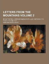 Letters from the Mountains; Being the Real Correspondence of a Lady, Between the Years 1773 and 1807 ... Volume 2