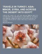 Travels in Turkey, Asia-Minor, Syria, and Across the Desert Into Egypt; During the Years 1799, 1800, and 1801, in Company with the Turkish Army, and T