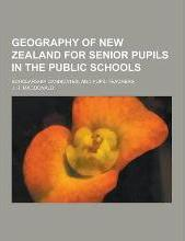Geography of New Zealand for Senior Pupils in the Public Schools; Scholarship Candidates, and Pupil Teachers