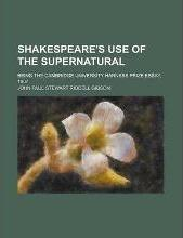 Shakespeare's Use of the Supernatural; Being the Cambridge University Harness Prize Essay, 1907