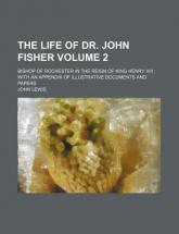 The Life of Dr. John Fisher Volume 2; Bishop of Rochester in the Reign of King Henry VIII with an Appendix of Illustrative Documents and Papers