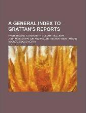 A General Index to Grattan's Reports; From Second to Eleventh Volume Inclusive